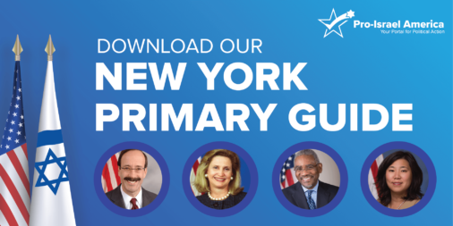 Pro-Israel America Releases New York Primary Guide Highlighting Four Upcoming Elections Critical to the U.S.-Israel Relationship and Endorses Congressman Max Rose